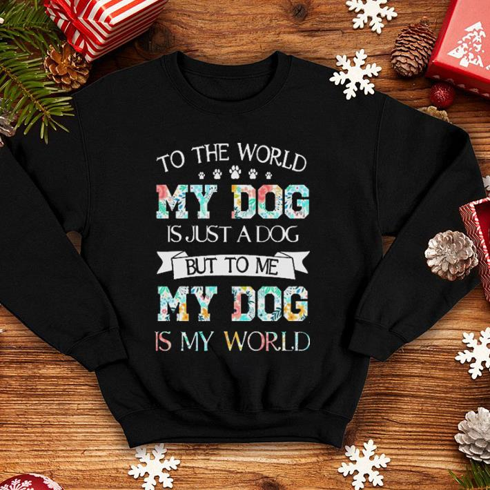 Flowers To the world my dog is just a dog but to me my dog is my world shirt