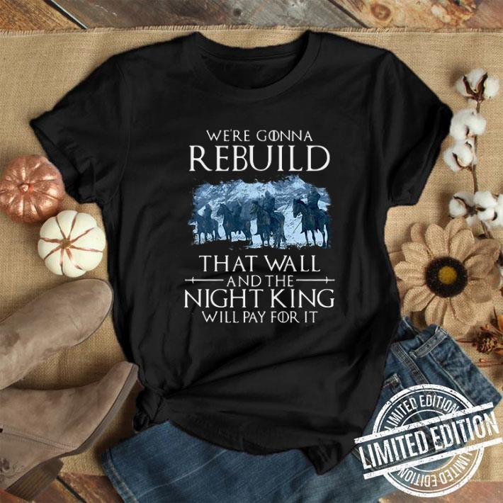 Game of Thrones we're gonna rebuild that wall and the Night King will pay for it shirt 1