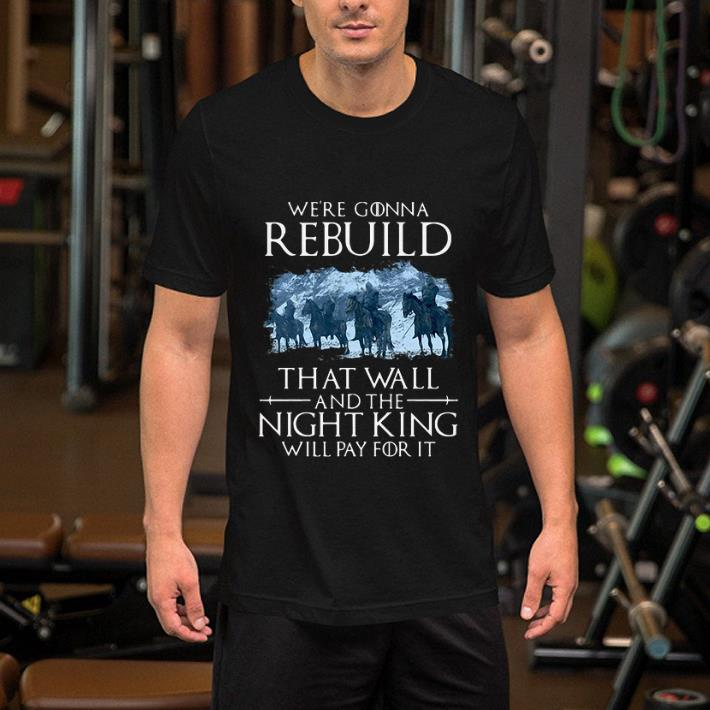 Game of Thrones we're gonna rebuild that wall and the Night King will pay for it shirt 2