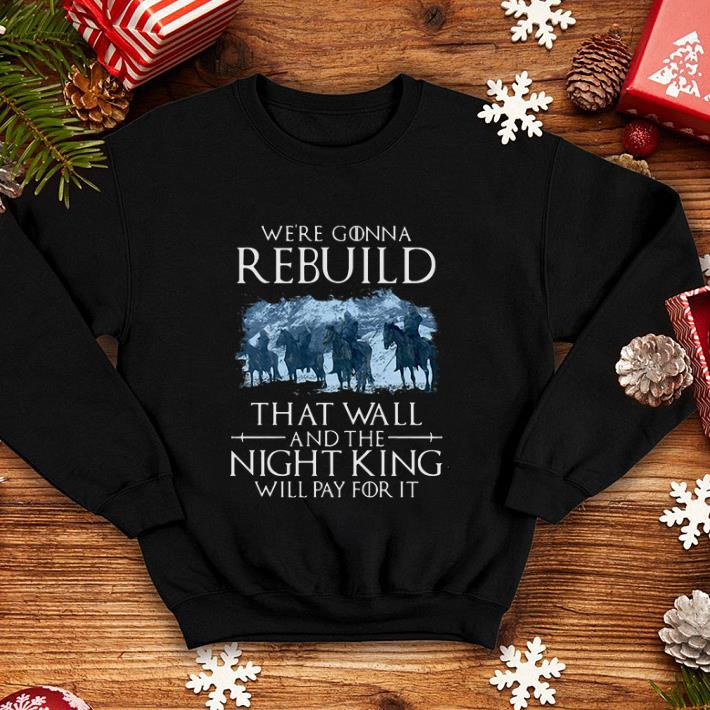 - Game of Thrones we're gonna rebuild that wall and the Night King will pay for it shirt