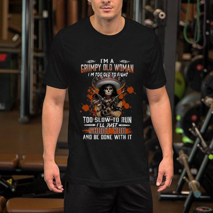 I'm a Grumpy old woman i'm too old to fight too slow to run i'll just shoot you shirt 2