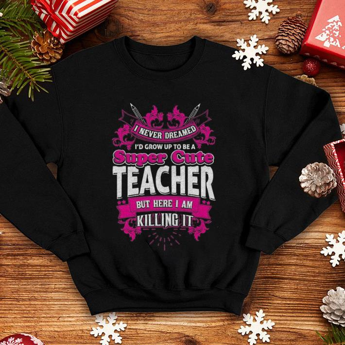 I never dreamed i'd grow up to be a super cute teacher but here i am killing it shirt