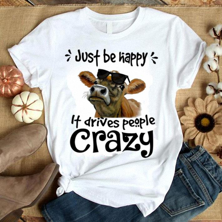 Sunglasses cows just be happy it drives people crazy shirt