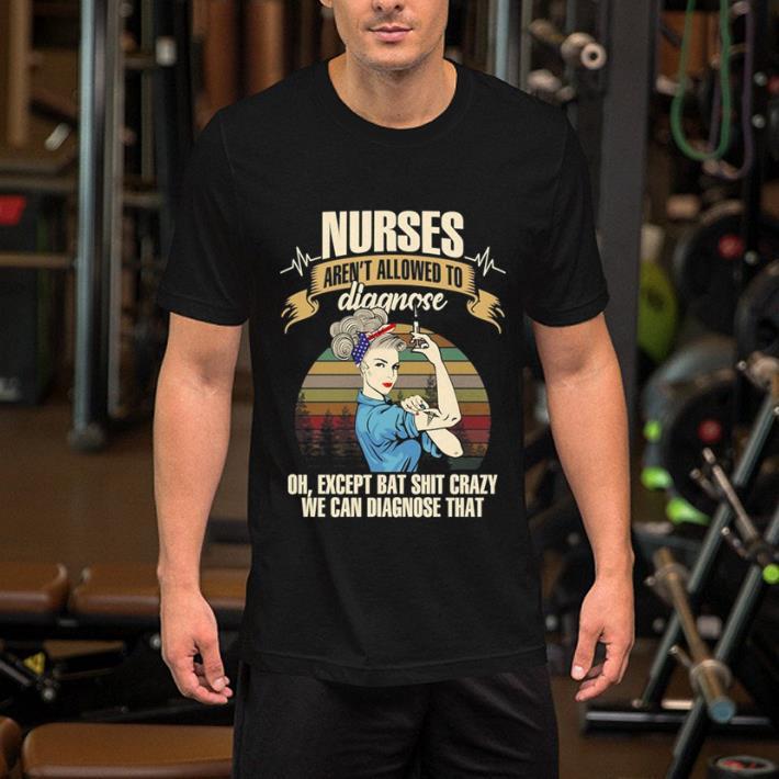 - Sunset Nurses aren't allowed to diagnose oh except bat shit crazy shirt