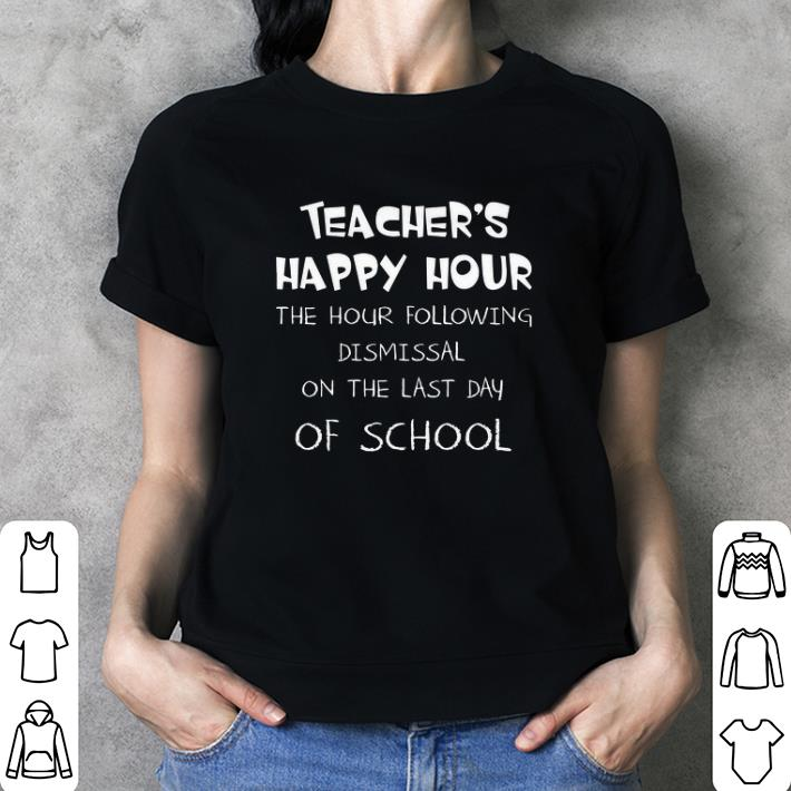 Teacher happy hour the hour following dismissal on the last Day of school shirt 3