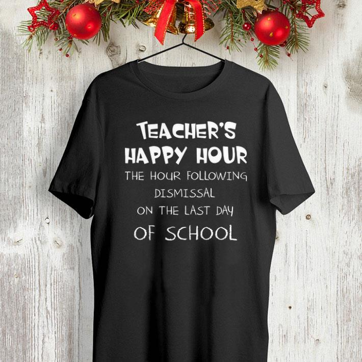 Teacher happy hour the hour following dismissal on the last Day of school shirt