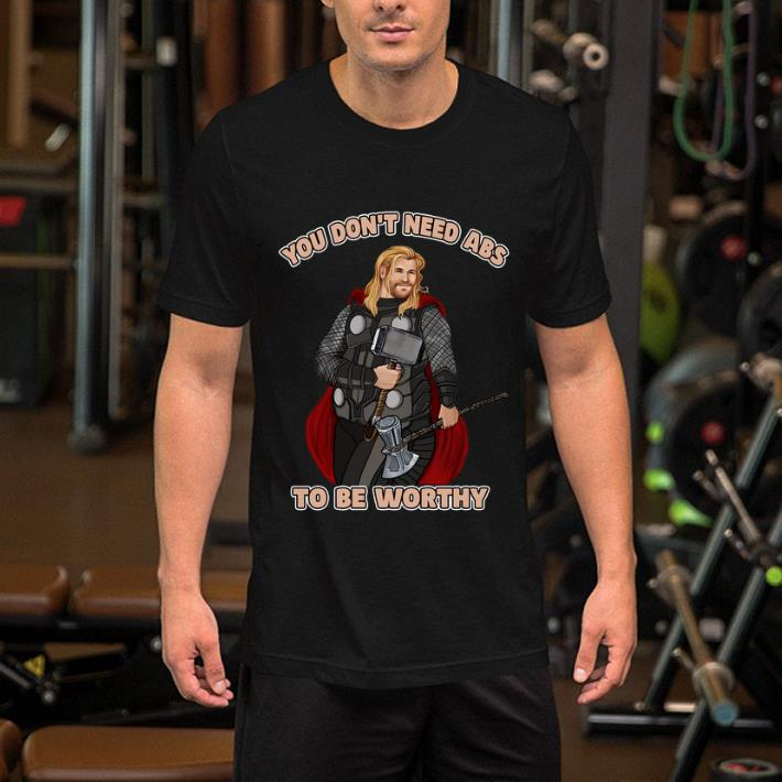 - Thor you don't need abs to be worthy shirt