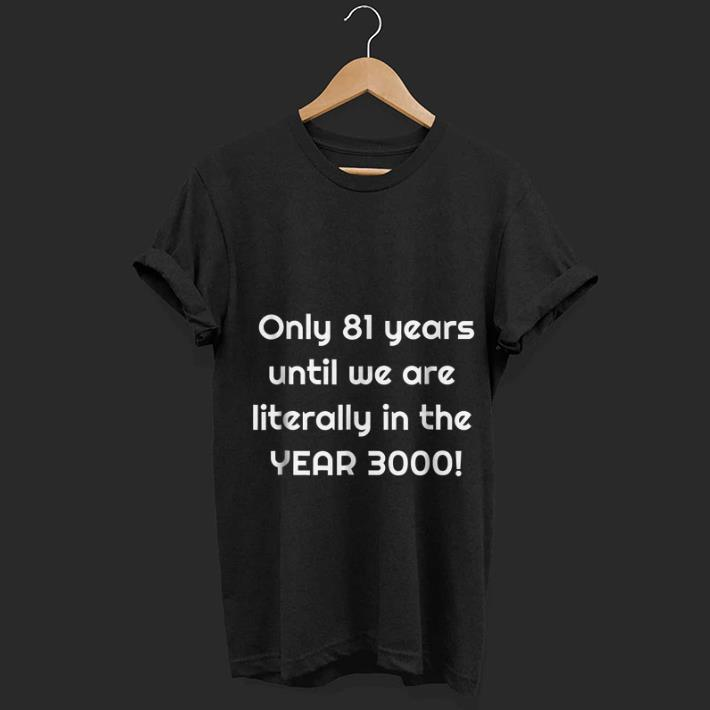- We are literally in the year 3000 Only 81 years until shirt