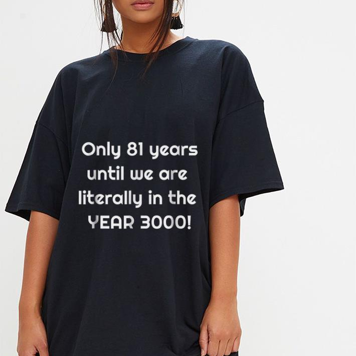We are literally in the year 3000 Only 81 years until shirt 3