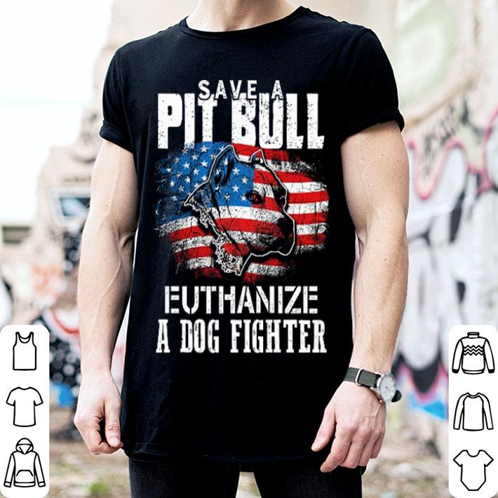 - American flag Save a Pit bull Euthanize a dog fighter shirt