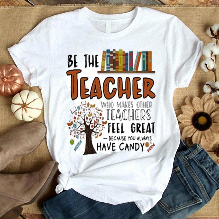 - Be the teacher who makes other teachers feel great because you shirt