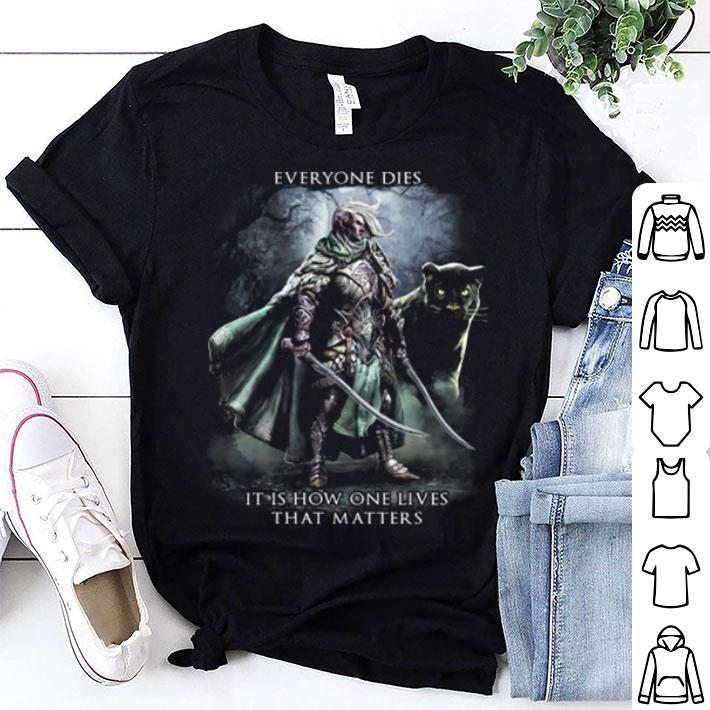 - Everyone dies it is how one lives that matters shirt