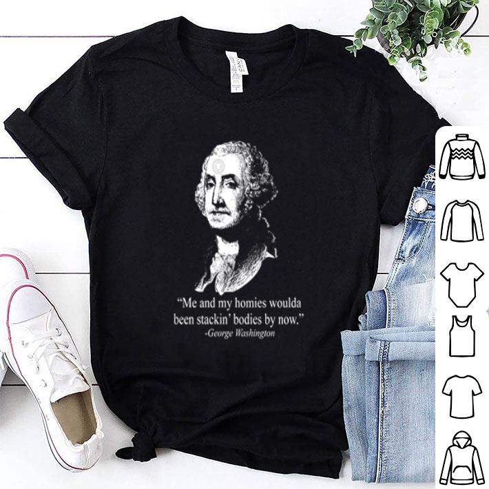 - George Washington me and my homies woulda been stackin' bodies by now shirt