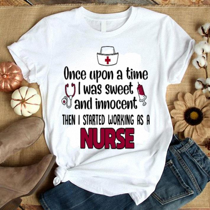 - Once upon a time i was sweet and innocent then i started working as a nurse shirt