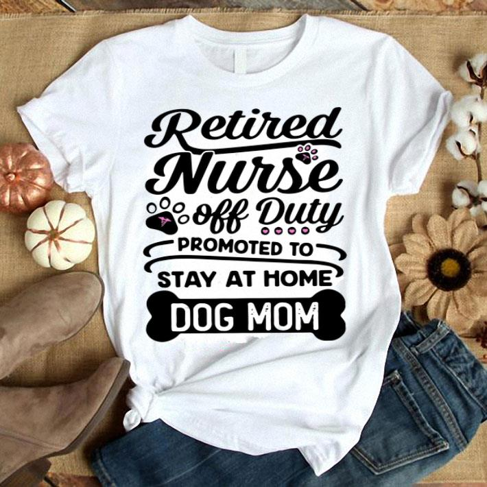- Retired nurse off duty promoted to stay at home dog mom shirt