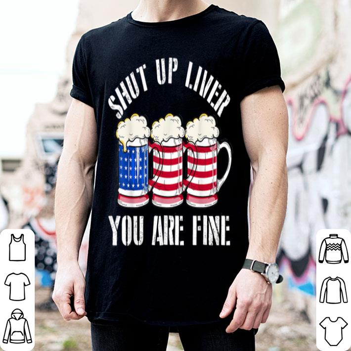 - Shut Up Liver You're Fine Beer American Flag shirt