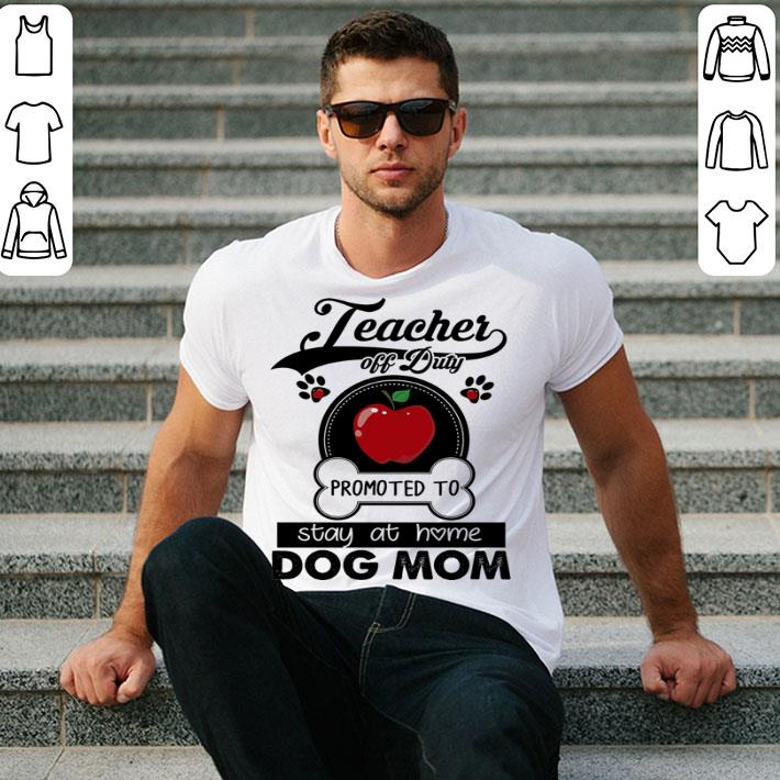 - Teacher off duty promoted to stay at home dog mom apple shirt