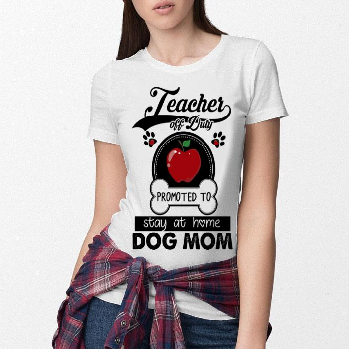 3e4da5a49227 Teacher off duty promoted to stay at home dog mom apple shirt ...