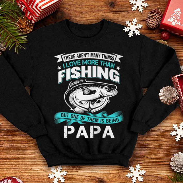 There aren't many things i love more than fishing but one of them is being papa shirt