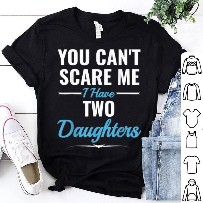 You Cant Scare Me I Have Two Daughters Fathers Day shirt
