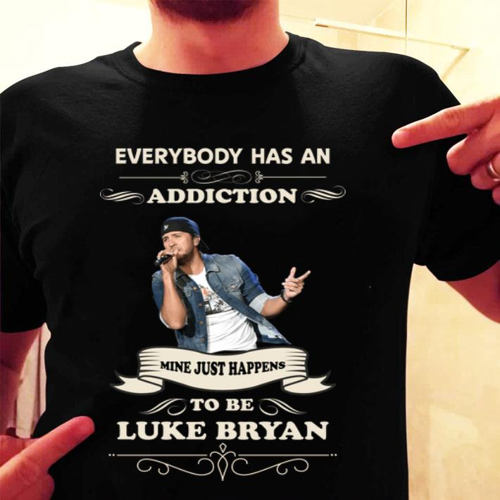 - Everybody has an addiction mine just happens to be Luke Bryan shirt