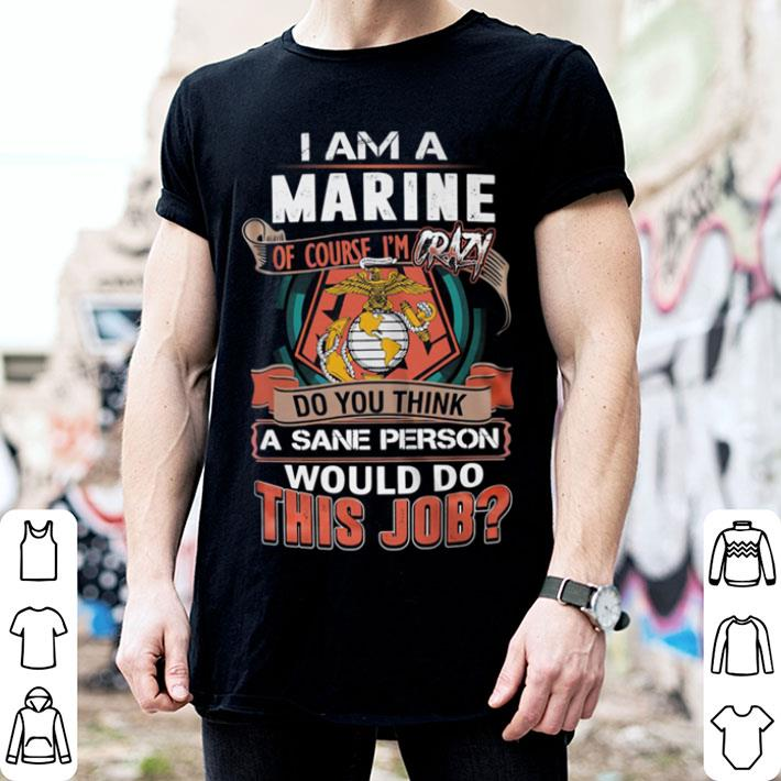 I am a Marine of course i'm crazy do you think a sane person shirt