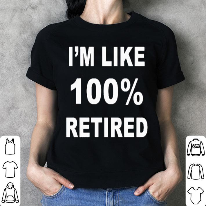 I'm like 100% retired shirt