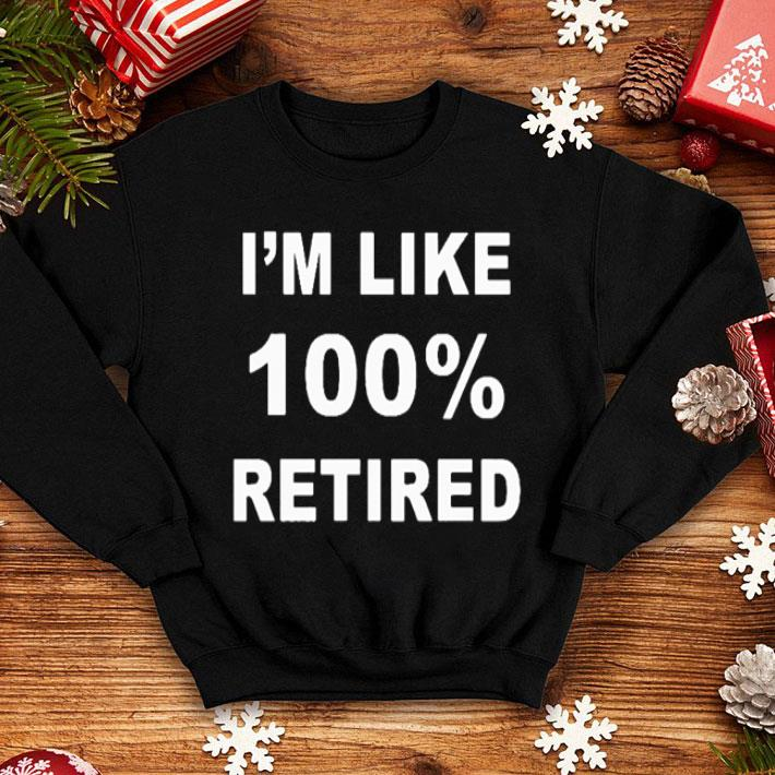 - I'm like 100% retired shirt