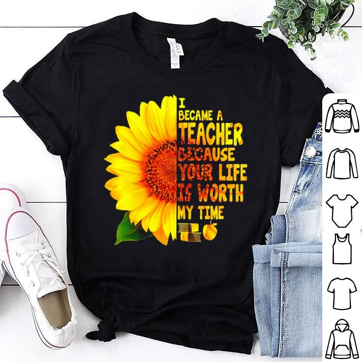 - Sunflower I became a teacher because your life is worth my time shirt