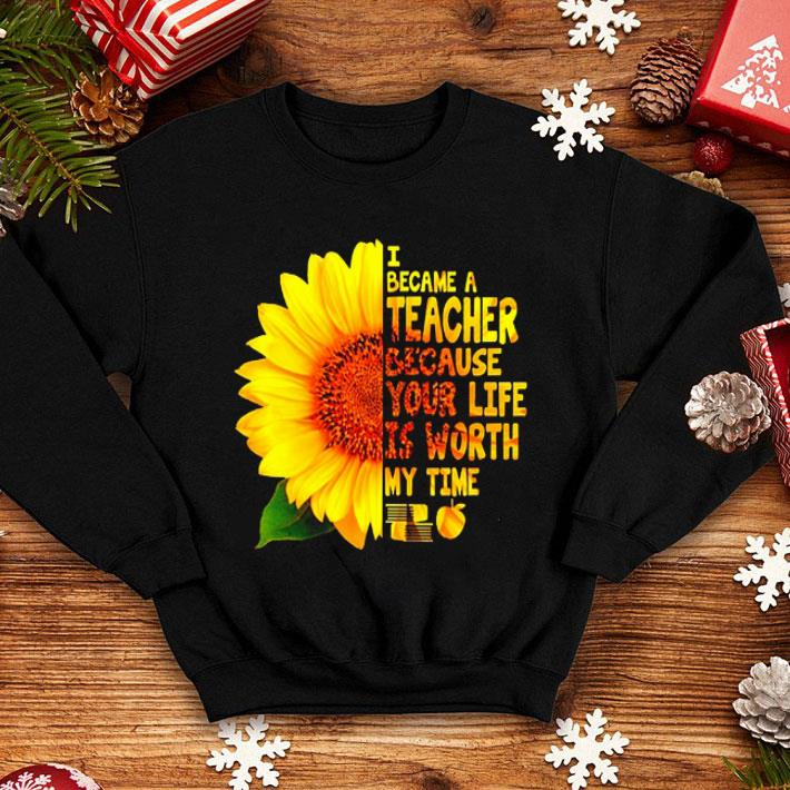 Sunflower I became a teacher because your life is worth my time shirt