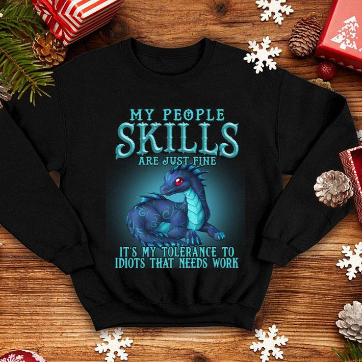 - Dragon My people skills are just fine it's my tolerance to idiot shirt