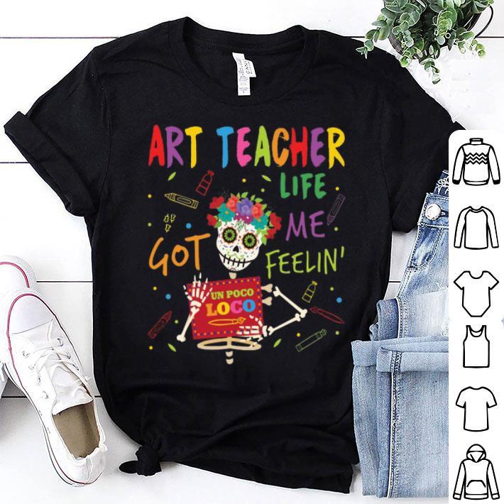 - Art Teacher Life Got Me Feelin' Un Poco Loco shirt