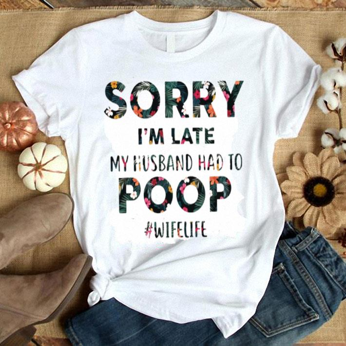 Floral Sorry I'm Late My Husband Had To Poop Wifelife shirt