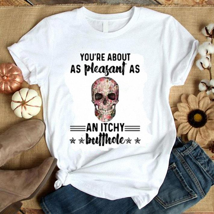 - Floral skull You're about as pleasant as an itchy butthole shirt