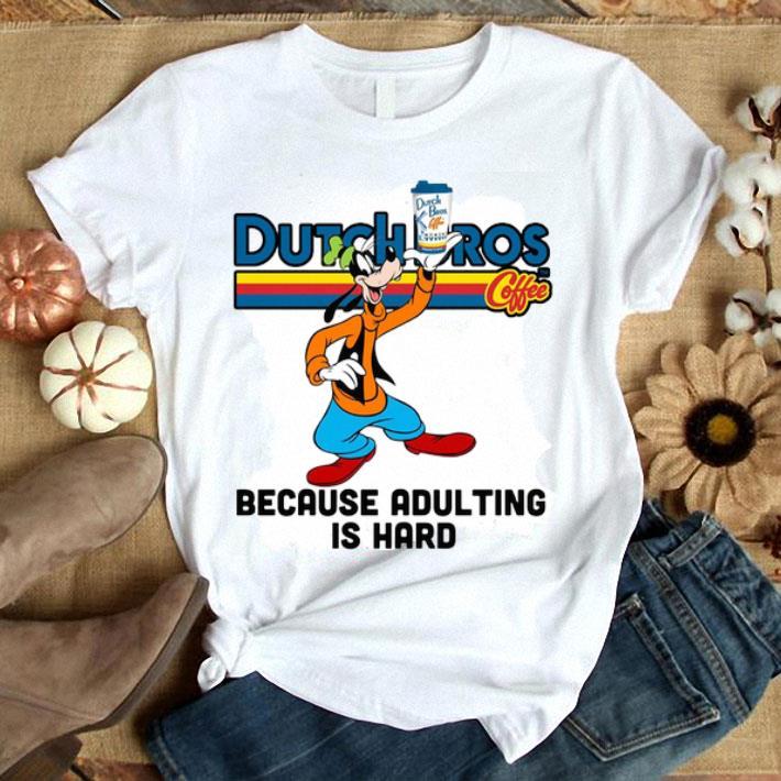 - Goofy Dutch Bros Coffee because adulting is hard shirt