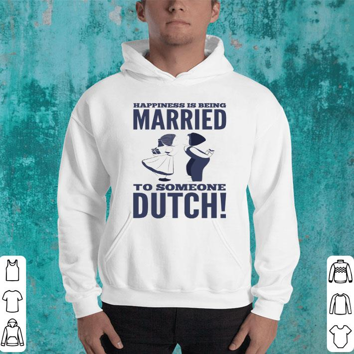 - Happiness is being married to someone dutch shirt