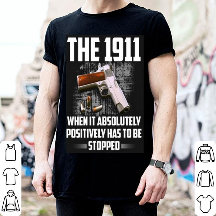 - The 1911 when it absolutely positively has to be stopped shirt