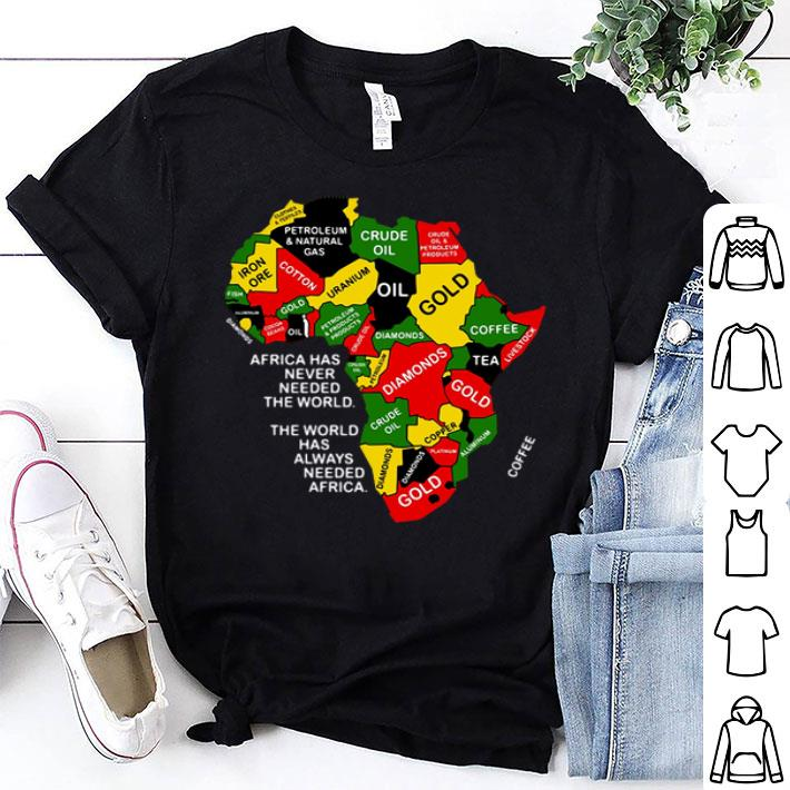 - Africa has never needed the world the world has always needed Africa shirt
