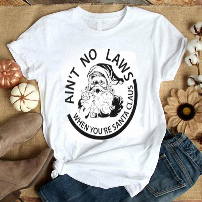 - Ain't no laws when you're santa claus shirt