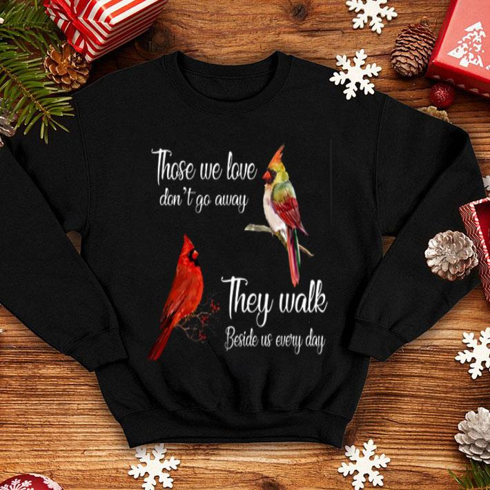 Birds those we love don't go away they walk beside us every day shirt