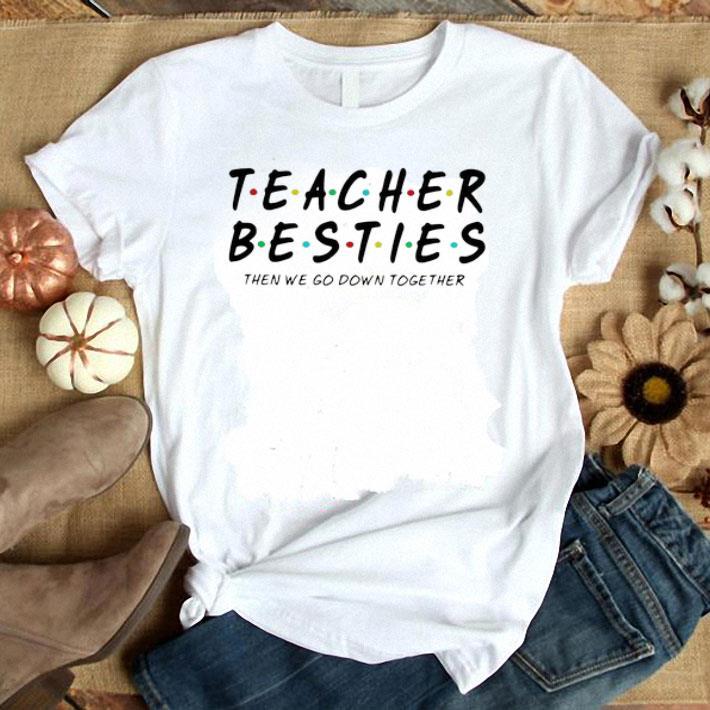 - Friends Teacher Besties then we go down together shirt
