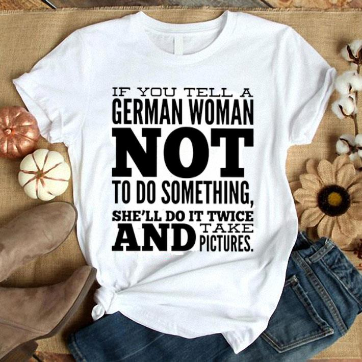 - If you tell a German woman not to do something she'll do it shirt