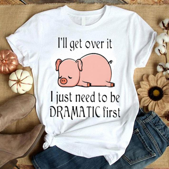 - Pig i'll get over it i just need to be dramatic first shirt