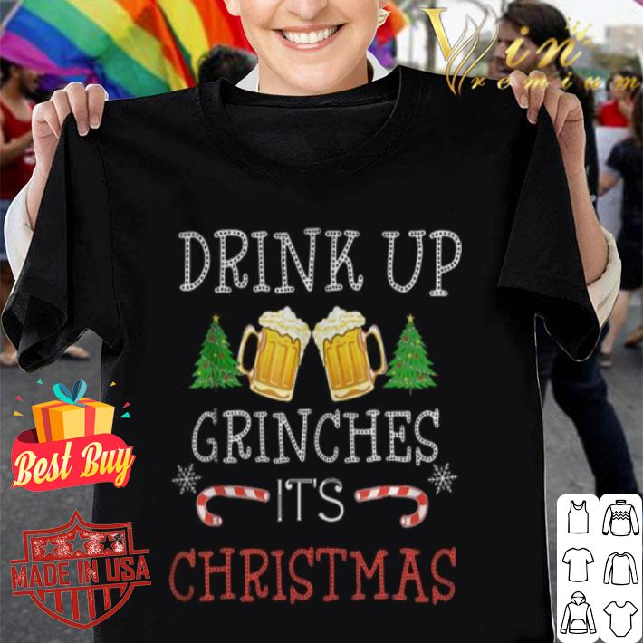 - Drink up beers Grinches it's Christmas shirt