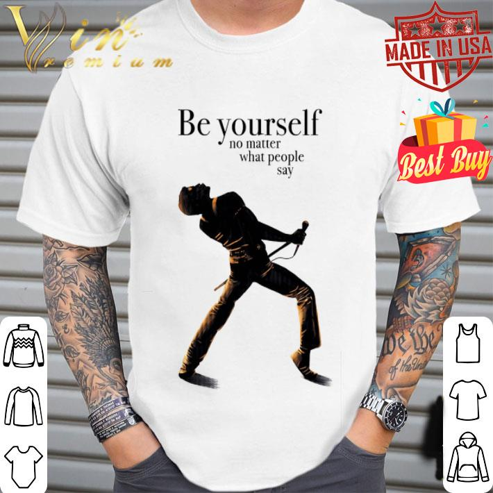 - Freddie Mercury be yourself no matter what people say shirt