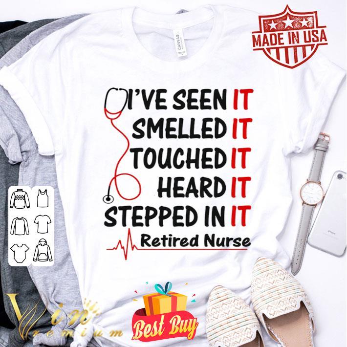 - I've seen it smelled it touched it heard it stepped in it retired nurse shirt
