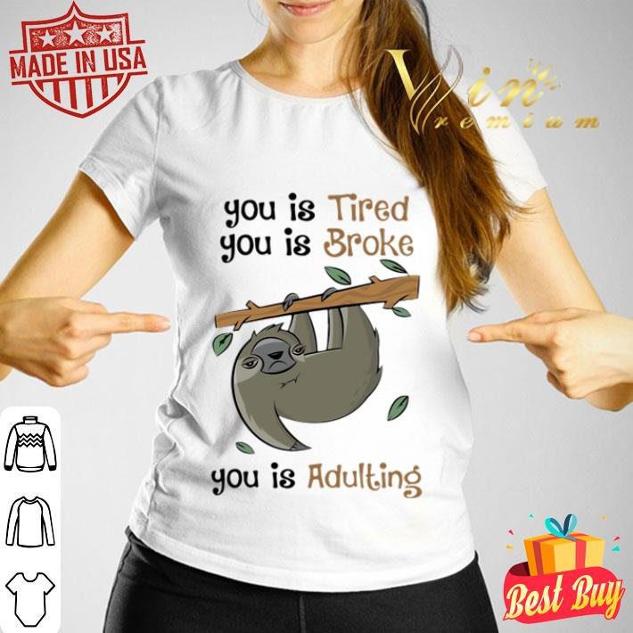 Sloth you is Tired you is Broke you is Adulting shirt