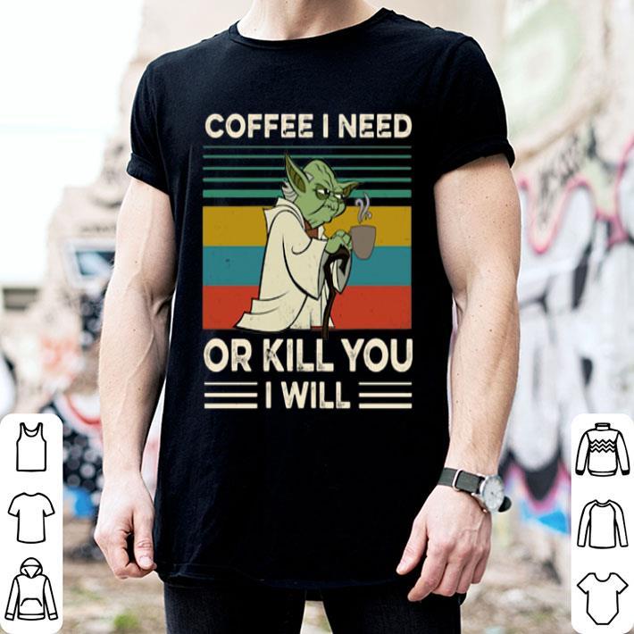 - Yoda coffee I need or kill you I will vintage shirt