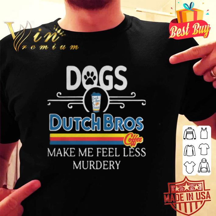 - Dogs Dutch Bros Coffee make me feel less Murdery shirt