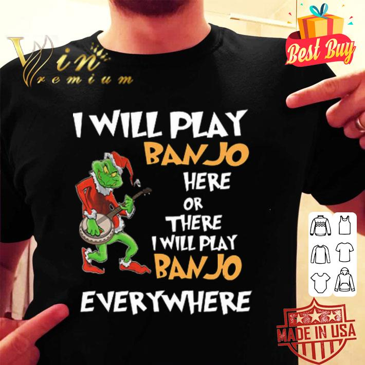 Grinch Santa i will play Banjo here or there everywhere Christmas shirt